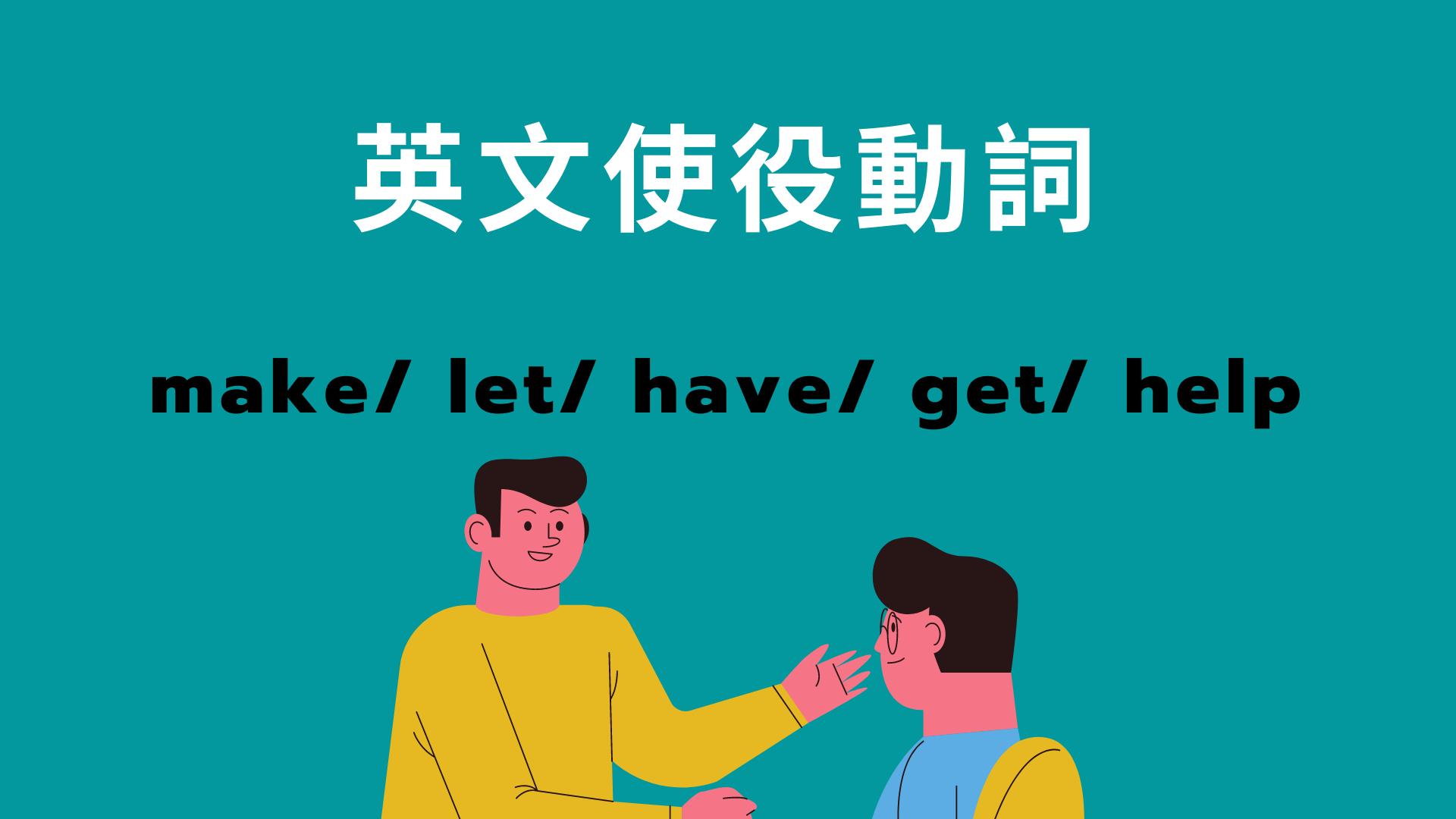 英文使役動詞 make/ let/ have/ get/ help 用法完整解說