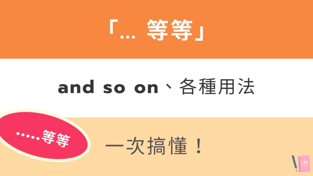 「... 等等」英文怎麼說?and so on 用法與中文意思