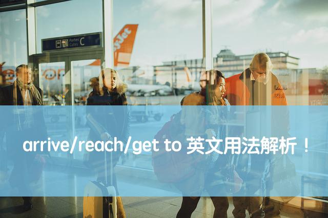 「到達、抵達」英文怎麼說?arrive / reach / get to 用法與中文意思!