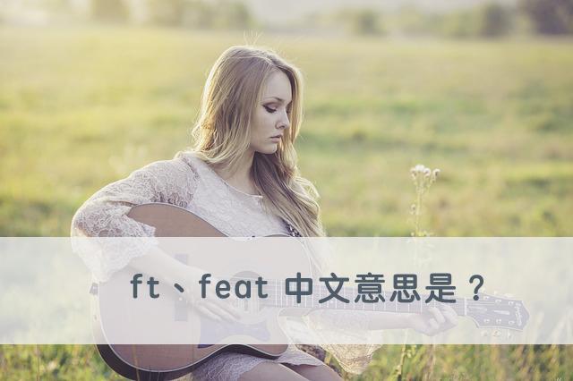Ft 與 Feat 中文意思是?秒懂影片 ft. / feat. 歌手的用法!