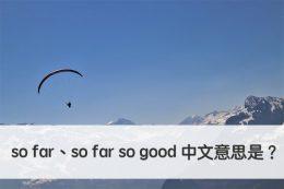 so far so far so good 中文意思 用法