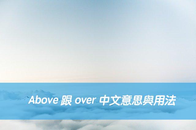 Above 跟 over 中文意思與用法