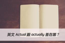 英文 Actual 跟 actually 中文意思與用法