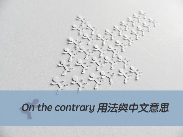 On the contrary 用法與中文意思