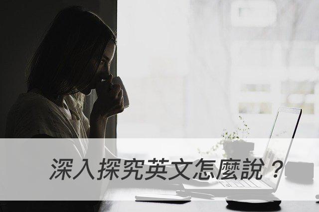 深入探究英文怎麼說? delve into 中文意思一次搞懂!