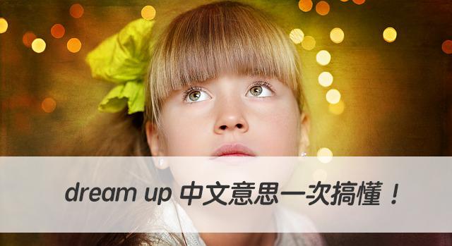 憑空想出,虛構出...英文怎麼說? dream up 中文意思一次搞懂!