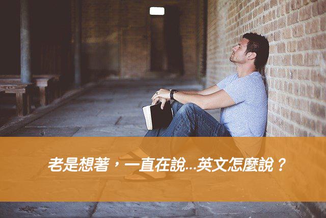 老是想著,一直在說...英文怎麼說? dwell on 中文意思一次搞懂!