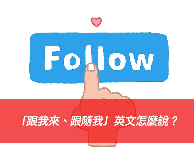 「跟我來、跟隨我」英文怎麼說