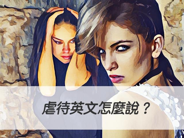 虐待英文怎麼說? maltreat/ mistreat/ abuse 中文意思一次搞懂!