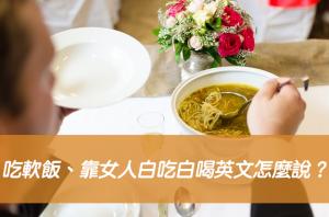 吃軟飯、靠女人白吃白喝英文怎麼說?兩種說法一次搞懂!