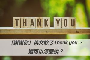 「謝謝你」英文除了Thank you ,還可以怎麼說?20種感謝英文