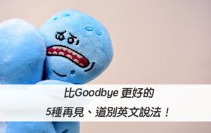 【再見 英文】比Goodbye 更好的5種再見、道別英文說法!