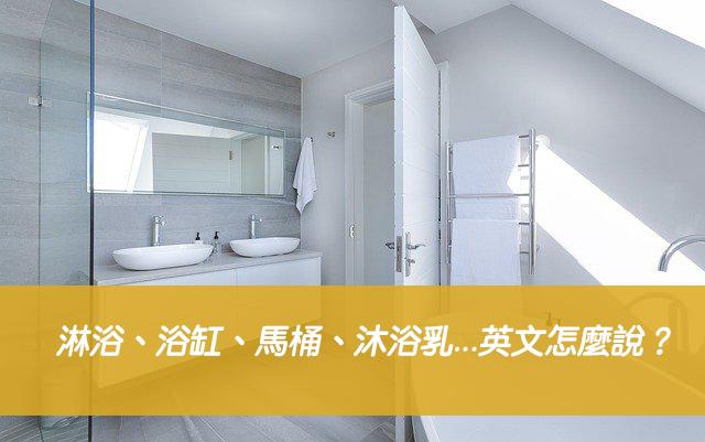 【浴室英文】淋浴、浴缸、馬桶、沐浴乳、洗髮乳、毛巾...英文怎麼說?