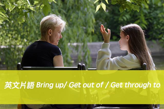 英文片語 | Bring up/ Get out of / Get through to 中文意思與用法
