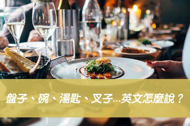 【餐具英文】盤子、碗、湯匙、叉子、杯子...英文怎麼說?