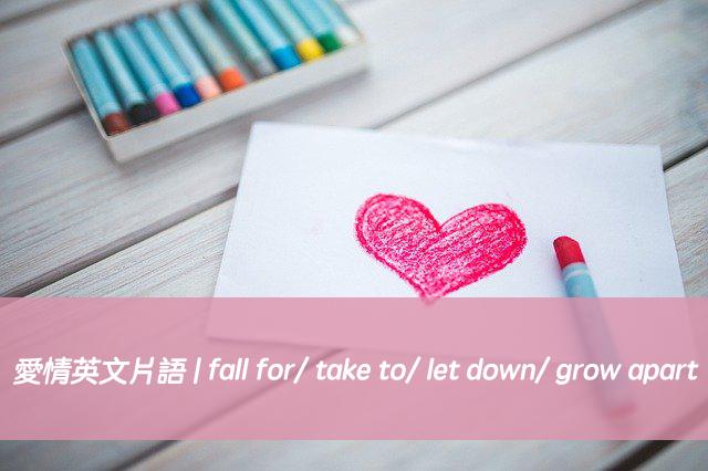 愛情英文片語 | 搞懂fall for/ take to/ let down/ grow apart 中文意思