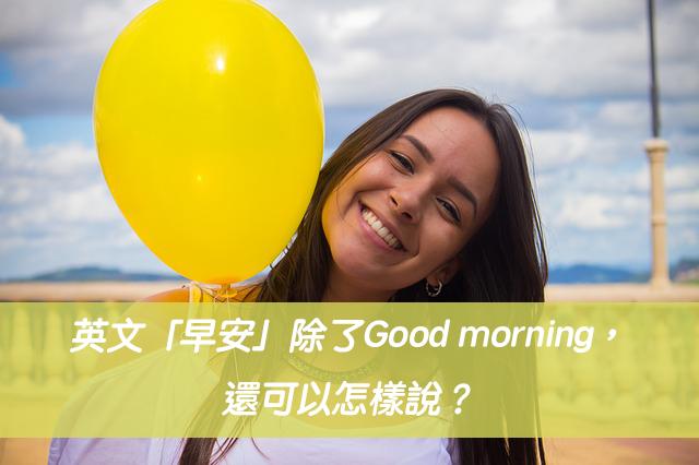 英文「早安」除了Good morning,還可以怎樣說?
