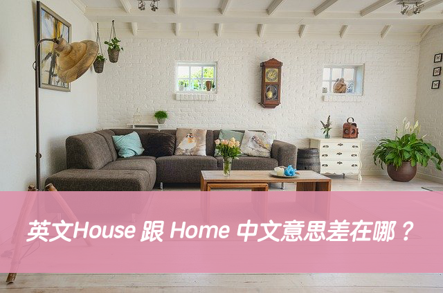 英文House 跟 Home 中文意思差在哪?