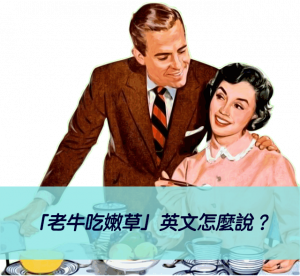 「老牛吃嫩草」英文怎麼說?