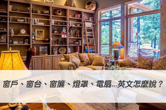 【房間英文】窗戶、窗台、窗簾、燈、燈罩、電扇...英文怎麼說?