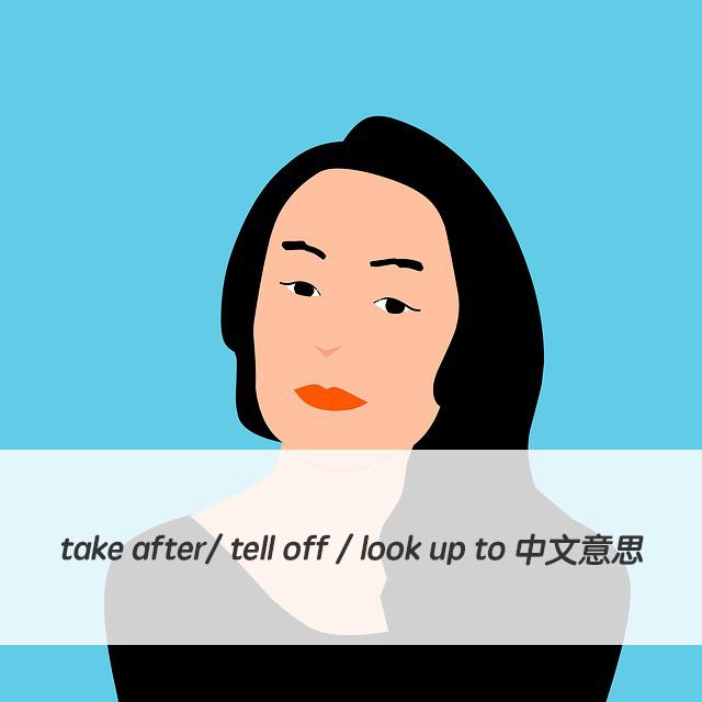 英文片語  take after/ tell off / look up to 中文意思與用法!