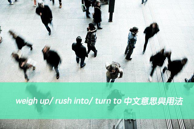 評估形勢、倉促決定、尋求意見...英文怎麼說?weigh up/ rush into/ turn to 中文意思與用法