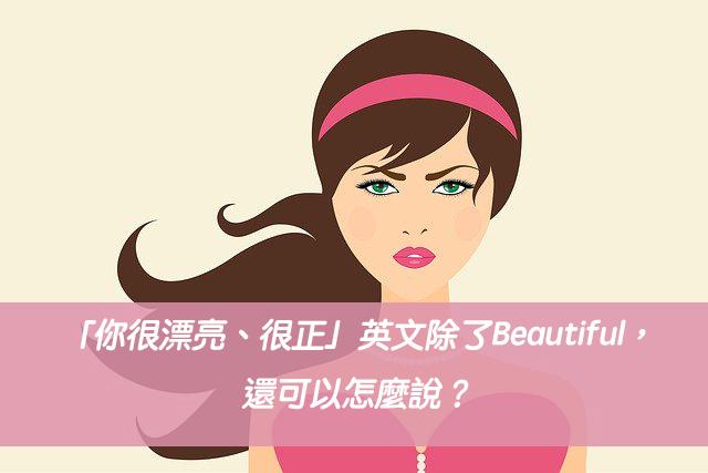 「你很漂亮、很正」英文除了Beautiful,還可以怎麼說?