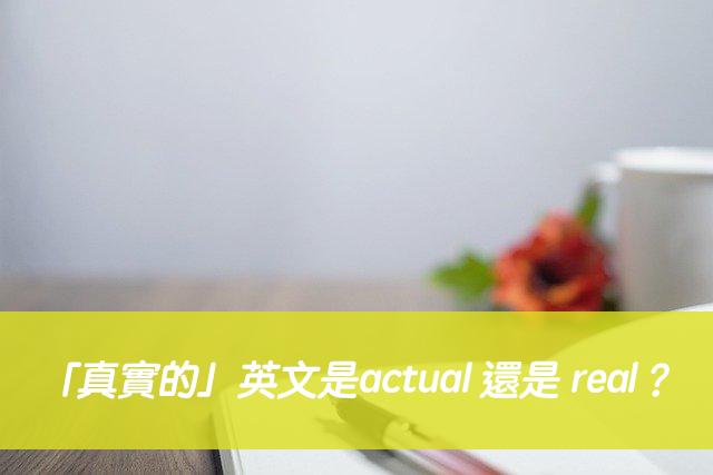 「真實的」英文是actual 還是 real?中文意思差在哪?