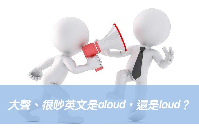 大聲、很吵英文是aloud,還是loud?中文意思差異?