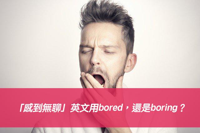 「感到無聊」英文用bored,還是boring?