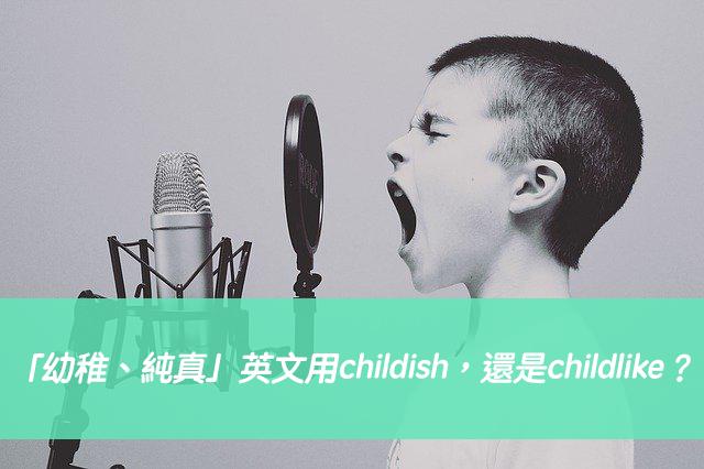 「幼稚、純真」英文用childish,還是childlike?