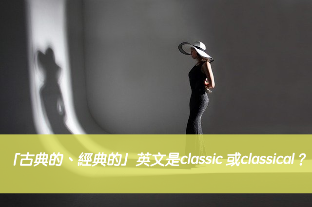 「古典的、經典的」英文是classic 或classical?