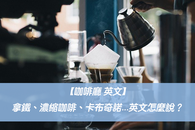 【咖啡廳 英文】拿鐵、濃縮咖啡、卡布奇諾、摩卡、美式...英文怎麼說?