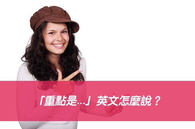 「重點是...」英文怎麼說?5種說法一次搞懂