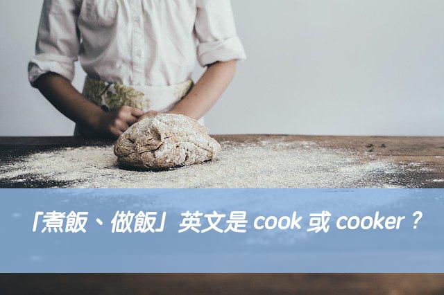 「煮飯、做飯」英文是 cook 或 cooker ? 中文意思差異?