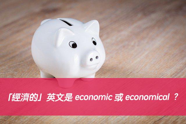 「經濟的」英文是 economic 或 economical ?中文意思差異?