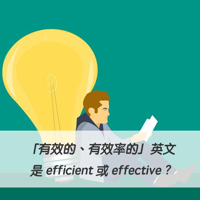 「有效的、有效率的」英文是 efficient 或 effective ? 中文意思差異?