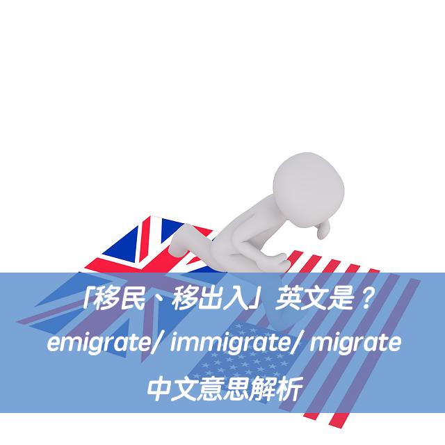 「移民、移出入」英文是?emigrate/ immigrate/ migrate 中文意思解析