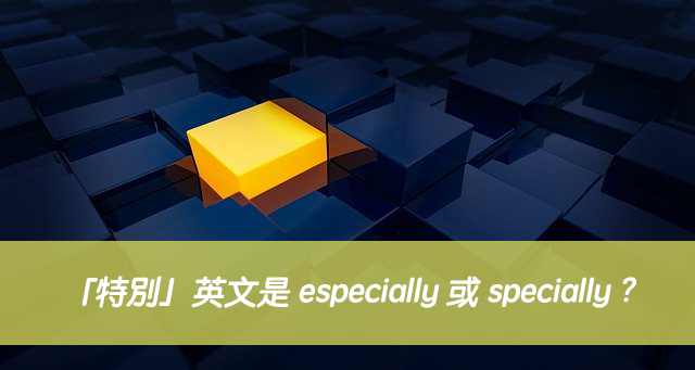 「特別」英文是 especially 或 specially ?中文意思差別?