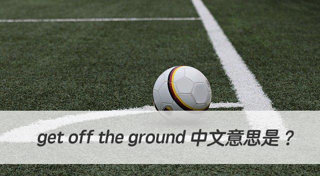 英文 get off the ground 中文意思是?