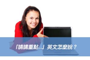 「請講重點...」英文怎麼說?6種說法一次學會!