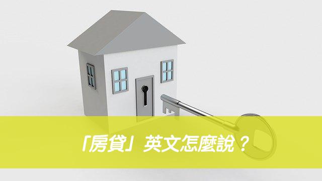 「房貸」英文怎麼說?home loan 跟mortgage 中文意思差別