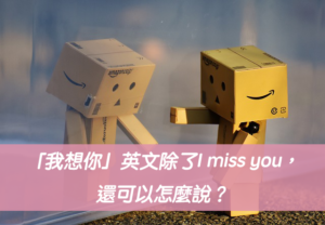 「我想念你」英文除了I miss you,還可以怎麼說?