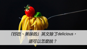 「好吃、美味的」英文除了delicious,還可以怎麼說?