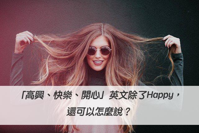 「高興、快樂、開心」英文除了Happy,還可以怎麼說?