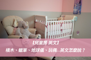 【兒童房 英文】積木、蠟筆、地球儀、玩偶、娃娃...英文怎麼說?