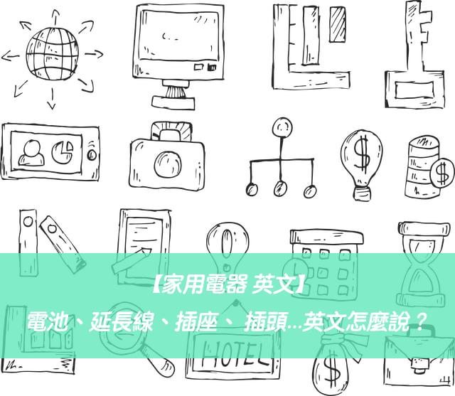 【家用電器 英文】電池、延長線、插座、 插頭...英文怎麼說?