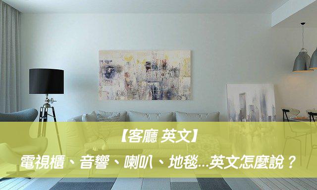 【客廳 英文】電視櫃、音響、喇叭、地毯、遙控器...英文怎麼說?