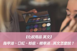 【化妝用品 英文】指甲油、口紅、粉底、乳液、精華液...英文怎麼說?