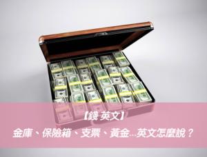 【錢 英文】金庫、保險箱、支票、黃金、白銀、銀行...英文怎麼說?